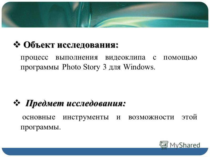 Объект исследования: Объект исследования: процесс выполнения видеоклипа с помощью программы Photo Story 3 для Windows. Предмет исследования: основные инструменты и возможности этой программы.