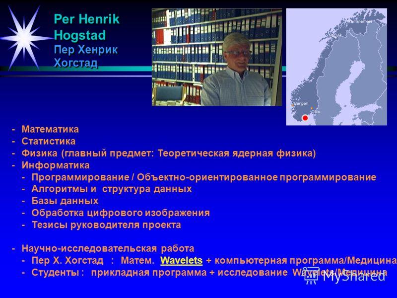 Per Henrik Hogstad Пер Хенрик Хогстад -Математика -Статистика -Физика(главный предмет: Теоретическая ядерная физика) -Информатика -Программирование / Объектно-ориентированное программирование -Алгоритмы и структура данных -Базы данных -Обработка цифр