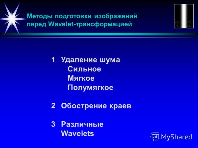 Методы подготовки изображений перед Wavelet-трансформацией 1Удаление шума Сильное Мягкое Полумягкое 2Обострение краев 3Различные Wavelets