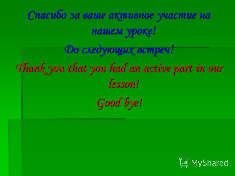 Спасибо за ваше активное участие на нашем уроке! До следующих встреч! Thank you that you had an active part in our lesson! Good bye!