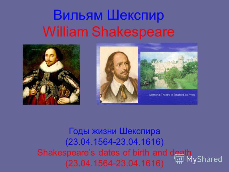 Вильям Шекспир William Shakespeare Годы жизни Шекспира (23.04.1564-23.04.1616) Shakespeares dates of birth and death (23.04.1564-23.04.1616)