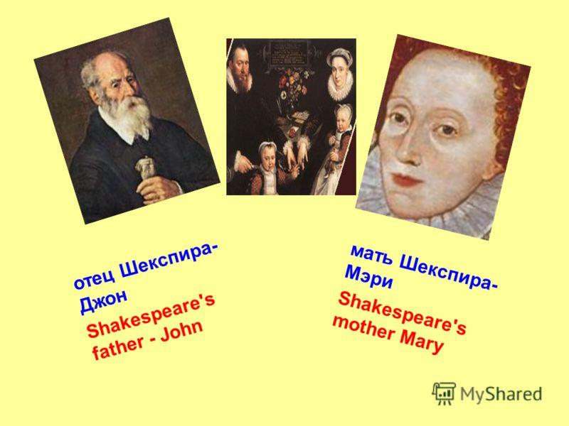 отец Шекспира- Джон Shakespeare's father - John мать Шекспира- Мэри Shakespeare's mother Mary