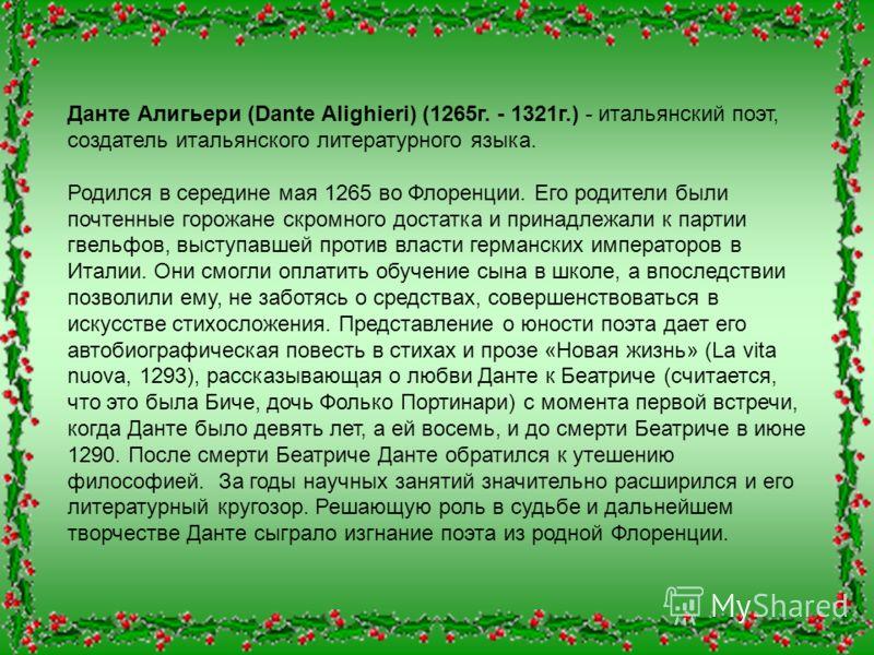 Данте Алигьери (Dante Alighieri) (1265г. - 1321г.) - итальянский поэт, создатель итальянского литературного языка. Родился в середине мая 1265 во Флоренции. Его родители были почтенные горожане скромного достатка и принадлежали к партии гвельфов, выс