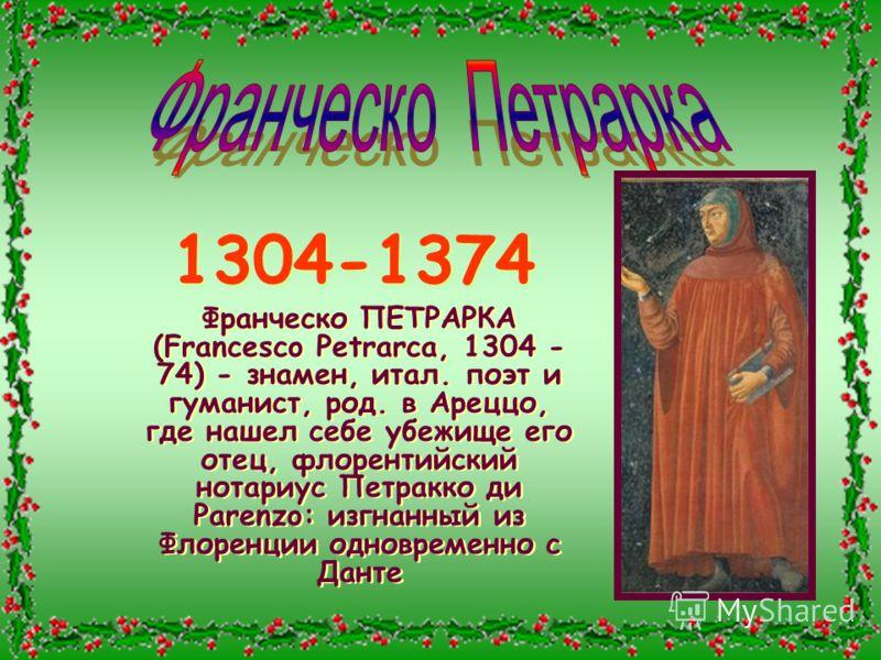 1304-1374 Франческо ПЕТРАРКА (Francesco Petrarca, 1304 - 74) - знамен, итал. поэт и гуманист, род. в Ареццо, где нашел себе убежище его отец, флорентийский нотариус Петракко ди Parenzo: изгнанный из Флоренции одновременно с Данте