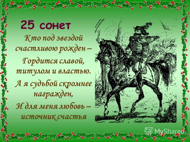 25 сонет Кто под звездой счастливою рожден – Гордится славой, титулом и властью. А я судьбой скромнее награжден, И для меня любовь – источник счастья