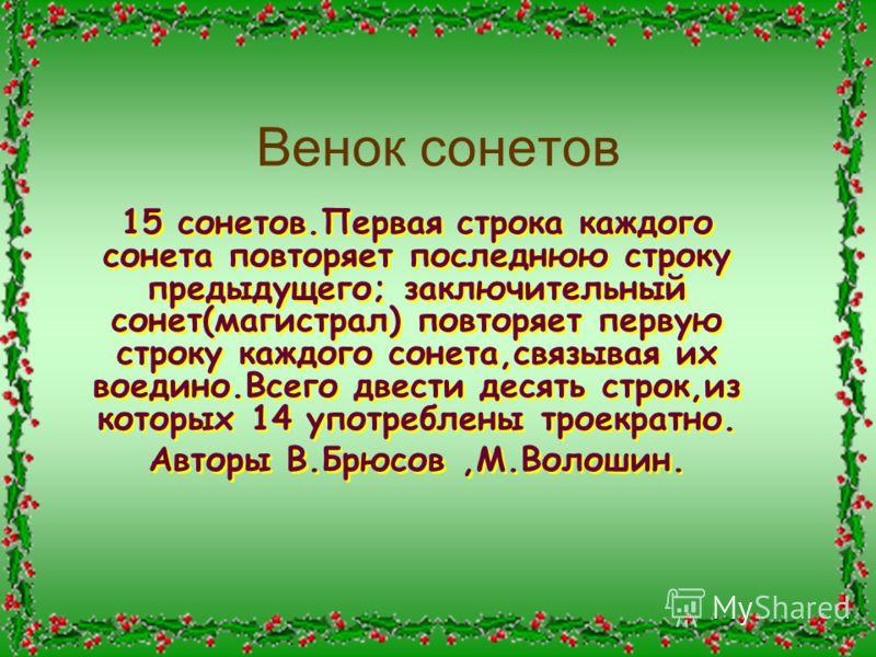 Венок сонетов 15 сонетов.Первая строка каждого сонета повторяет последнюю строку предыдущего; заключительный сонет(магистрал) повторяет первую строку каждого сонета,связывая их воедино.Всего двести десять строк,из которых 14 употреблены троекратно. А