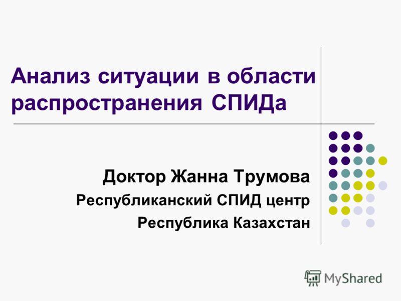Анализ ситуации в области распространения СПИДа Доктор Жанна Трумова Республиканский СПИД центр Республика Казахстан