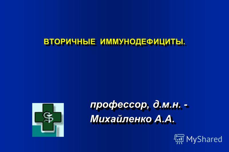 ВТОРИЧНЫЕ ИММУНОДЕФИЦИТЫ. профессор, д.м.н. - Михайленко А.А. профессор, д.м.н. - Михайленко А.А.
