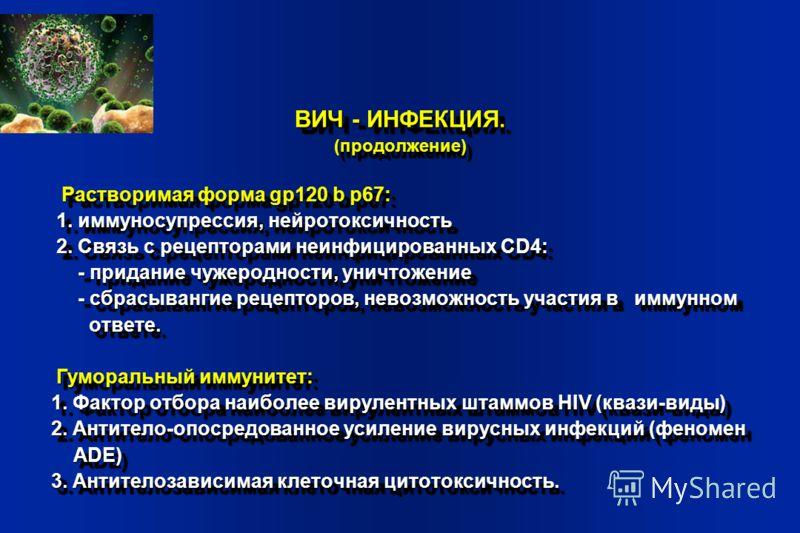 ВИЧ - ИНФЕКЦИЯ. (продолжение) Растворимая форма gp120 b p67: Растворимая форма gp120 b p67: 1. иммуносупрессия, нейротоксичность 1. иммуносупрессия, нейротоксичность 2. Связь с рецепторами неинфицированных CD4: 2. Связь с рецепторами неинфицированных