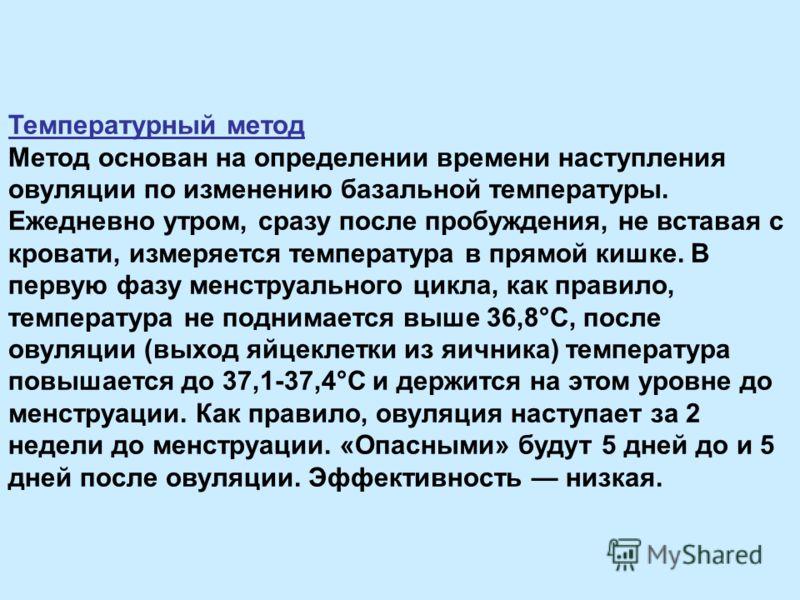 Температурный метод Метод основан на определении времени наступления овуляции по изменению базальной температуры. Ежедневно утром, сразу после пробуждения, не вставая с кровати, измеряется температура в прямой кишке. В первую фазу менструального цикл