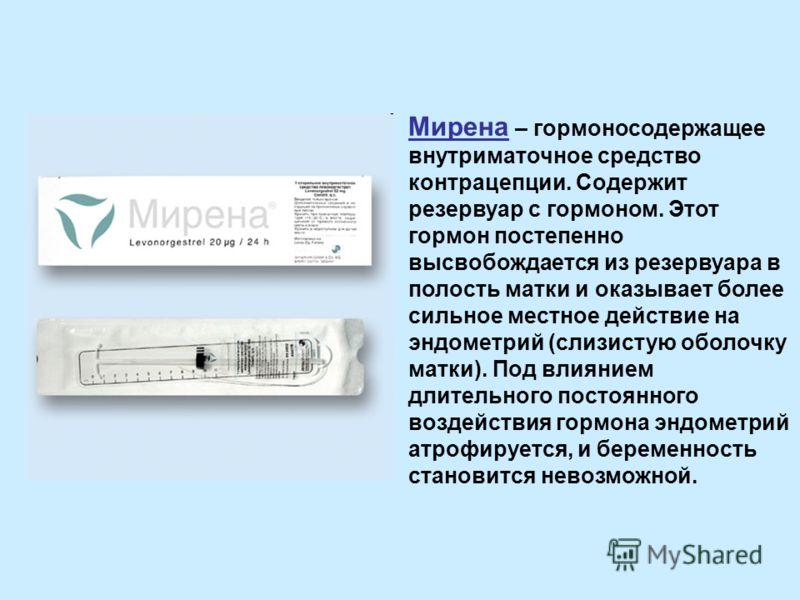 Мирена – гормоносодержащее внутриматочное средство контрацепции. Содержит резервуар с гормоном. Этот гормон постепенно высвобождается из резервуара в полость матки и оказывает более сильное местное действие на эндометрий (слизистую оболочку матки). П