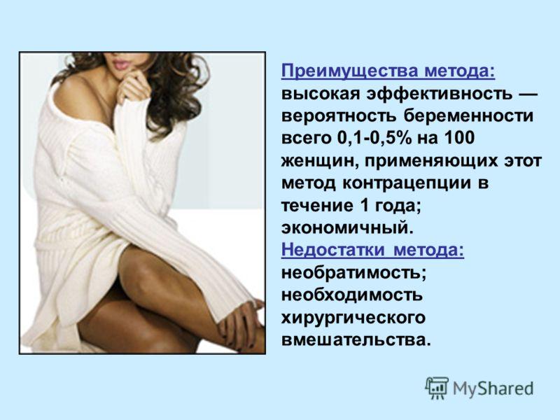 Преимущества метода: высокая эффективность вероятность беременности всего 0,1-0,5% на 100 женщин, применяющих этот метод контрацепции в течение 1 года; экономичный. Недостатки метода: необратимость; необходимость хирургического вмешательства.