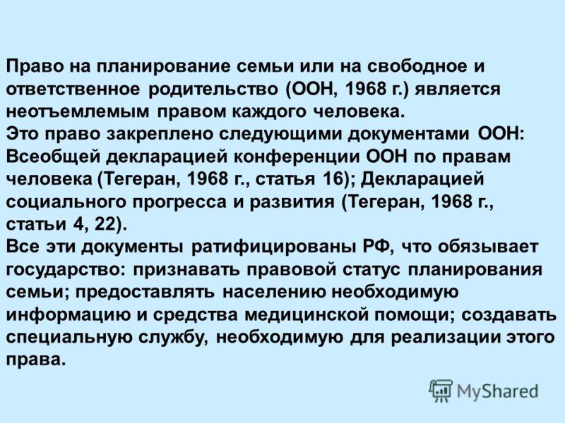 Право на планирование семьи или на свободное и ответственное родительство (ООН, 1968 г.) является неотъемлемым правом каждого человека. Это право закреплено следующими документами ООН: Всеобщей декларацией конференции ООН по правам человека (Тегеран,