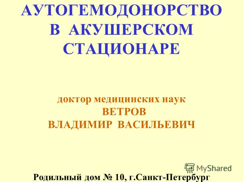 АУТОГЕМОДОНОРСТВО В АКУШЕРСКОМ СТАЦИОНАРЕ доктор медицинских наук ВЕТРОВ ВЛАДИМИР ВАСИЛЬЕВИЧ Родильный дом 10, г.Санкт-Петербург