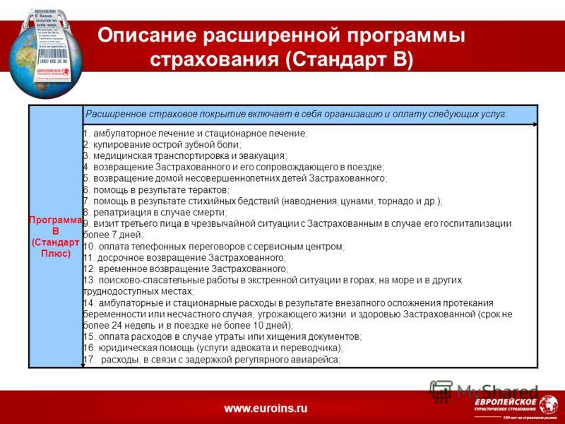 www.euroins.ru Описание расширенной программы страхования (Стандарт В) Программа В (Стандарт Плюс) Расширенное страховое покрытие включает в себя организацию и оплату следующих услуг: 1. амбулаторное лечение и стационарное лечение; 2. купирование ост