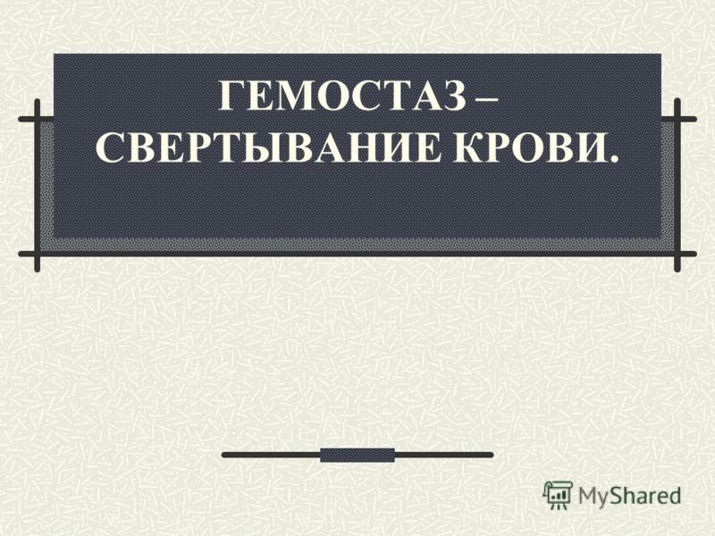 ГЕМОСТАЗ – СВЕРТЫВАНИЕ КРОВИ.