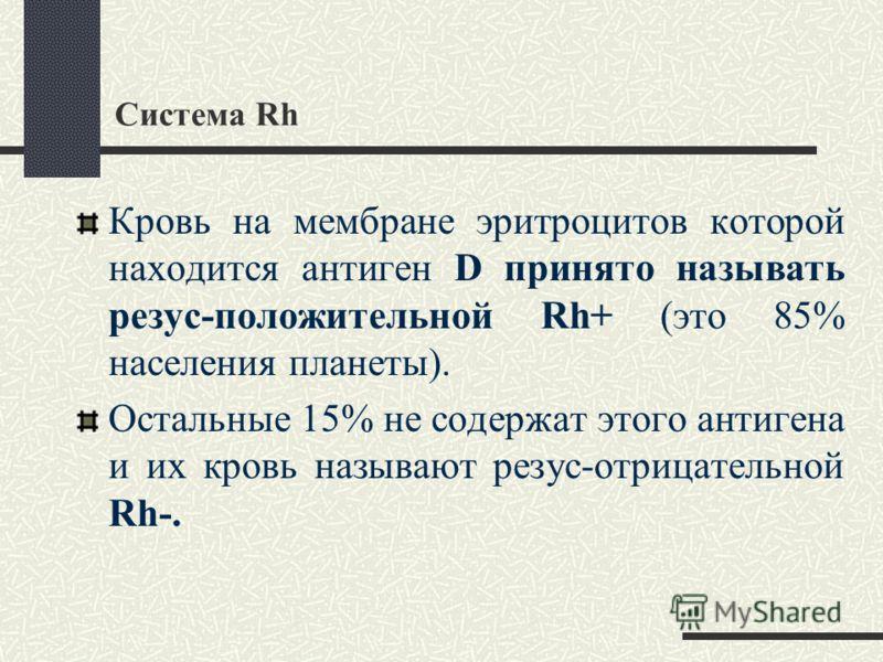Система Rh Кровь на мембране эритроцитов которой находится антиген D принято называть резус-положительной Rh+ (это 85% населения планеты). Остальные 15% не содержат этого антигена и их кровь называют резус-отрицательной Rh-.