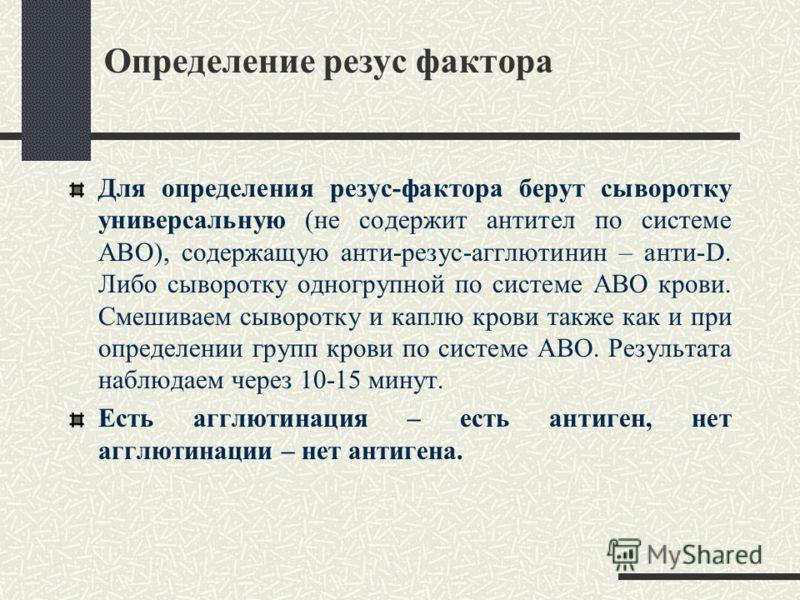 Определение резус фактора Для определения резус-фактора берут сыворотку универсальную (не содержит антител по системе АВО), содержащую анти-резус-агглютинин – анти-D. Либо сыворотку одногрупной по системе АВО крови. Смешиваем сыворотку и каплю крови
