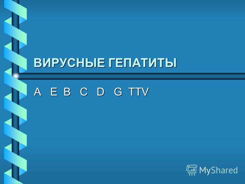 ВИРУСНЫЕ ГЕПАТИТЫ A E B C D G TTV