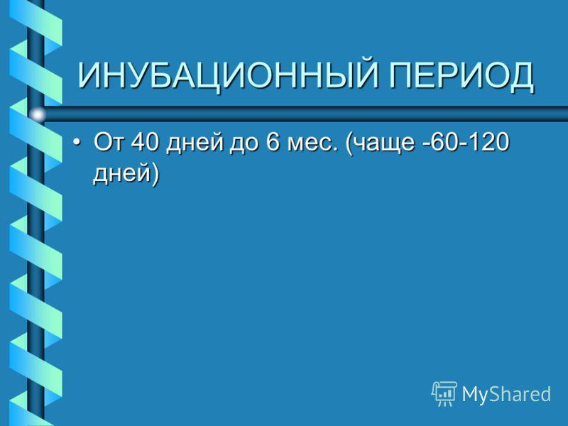 ИНУБАЦИОННЫЙ ПЕРИОД От 40 дней до 6 мес. (чаще -60-120 дней)От 40 дней до 6 мес. (чаще -60-120 дней)