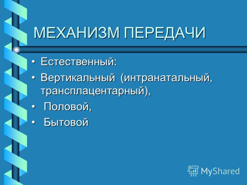МЕХАНИЗМ ПЕРЕДАЧИ Естественный:Естественный: Вертикальный (интранатальный, трансплацентарный),Вертикальный (интранатальный, трансплацентарный), Половой, Половой, Бытовой Бытовой