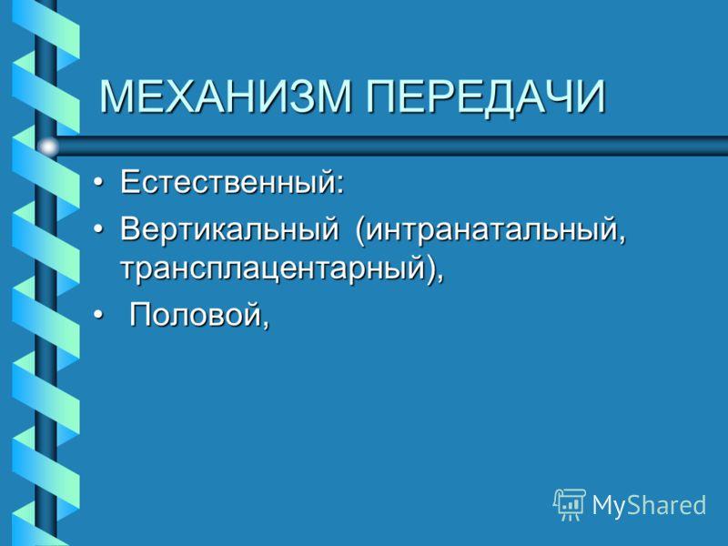 МЕХАНИЗМ ПЕРЕДАЧИ Естественный:Естественный: Вертикальный (интранатальный, трансплацентарный),Вертикальный (интранатальный, трансплацентарный), Половой, Половой,