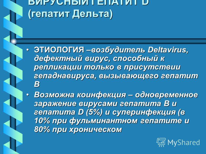 ВИРУСНЫЙ ГЕПАТИТ D (гепатит Дельта) ЭТИОЛОГИЯ –возбудитель Deltavirus, дефектный вирус, способный к репликации только в присутствии гепаднавируса, вызывающего гепатит ВЭТИОЛОГИЯ –возбудитель Deltavirus, дефектный вирус, способный к репликации только