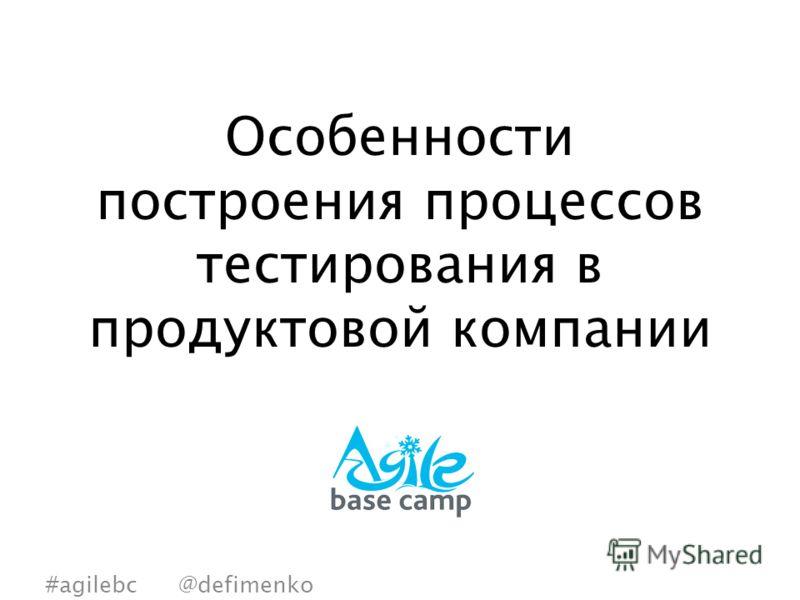 Особенности построения процессов тестирования в продуктовой компании #agilebc @defimenko
