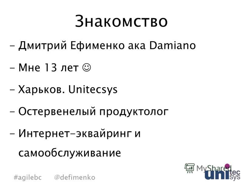 Знакомство -Дмитрий Ефименко ака Damiano -Мне 13 лет -Харьков. Unitecsys -Остервенелый продуктолог -Интернет-эквайринг и самообслуживание #agilebc @defimenko