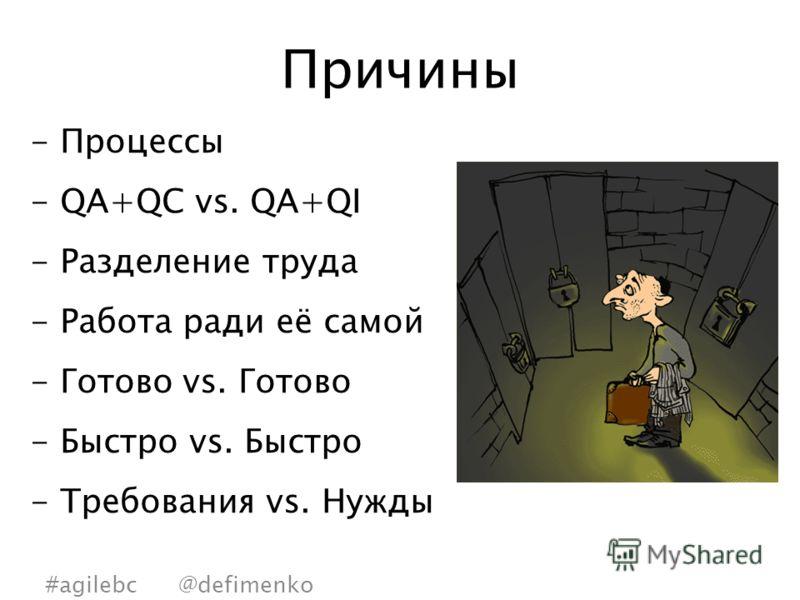 Причины -Процессы -QA+QC vs. QA+QI -Разделение труда -Работа ради её самой -Готово vs. Готово -Быстро vs. Быстро -Требования vs. Нужды #agilebc @defimenko