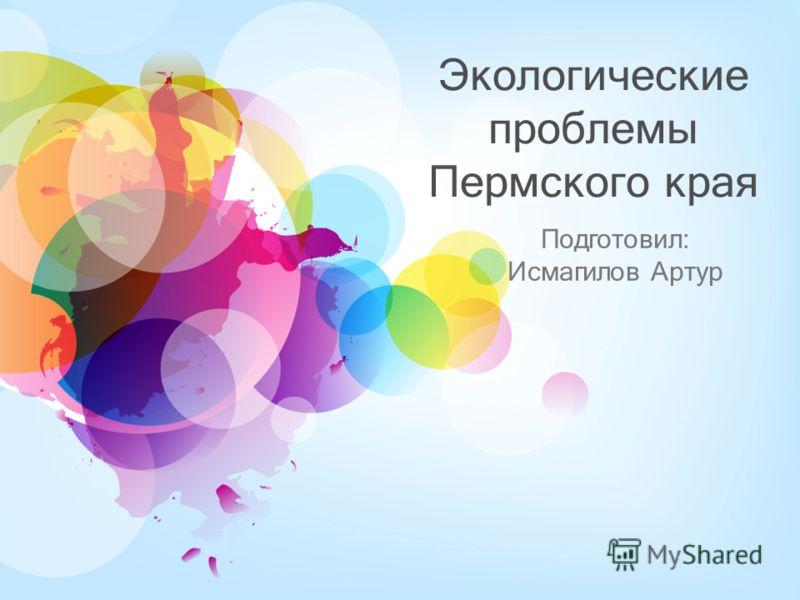 Экологические проблемы Пермского края Подготовил: Исмагилов Артур