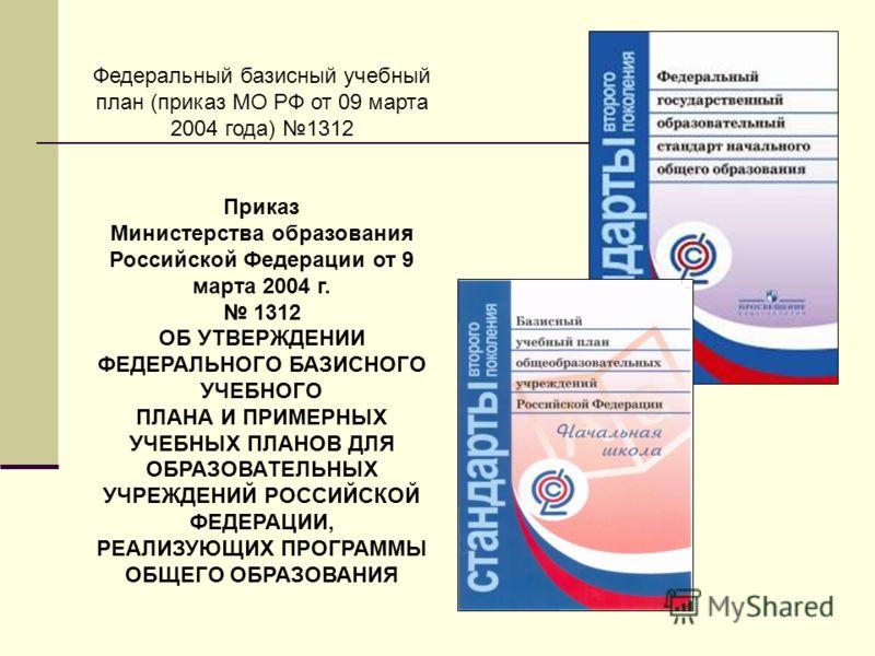 Федеральный базисный учебный план (приказ МО РФ от 09 марта 2004 года) 1312 Приказ Министерства образования Российской Федерации от 9 марта 2004 г. 1312 ОБ УТВЕРЖДЕНИИ ФЕДЕРАЛЬНОГО БАЗИСНОГО УЧЕБНОГО ПЛАНА И ПРИМЕРНЫХ УЧЕБНЫХ ПЛАНОВ ДЛЯ ОБРАЗОВАТЕЛЬН