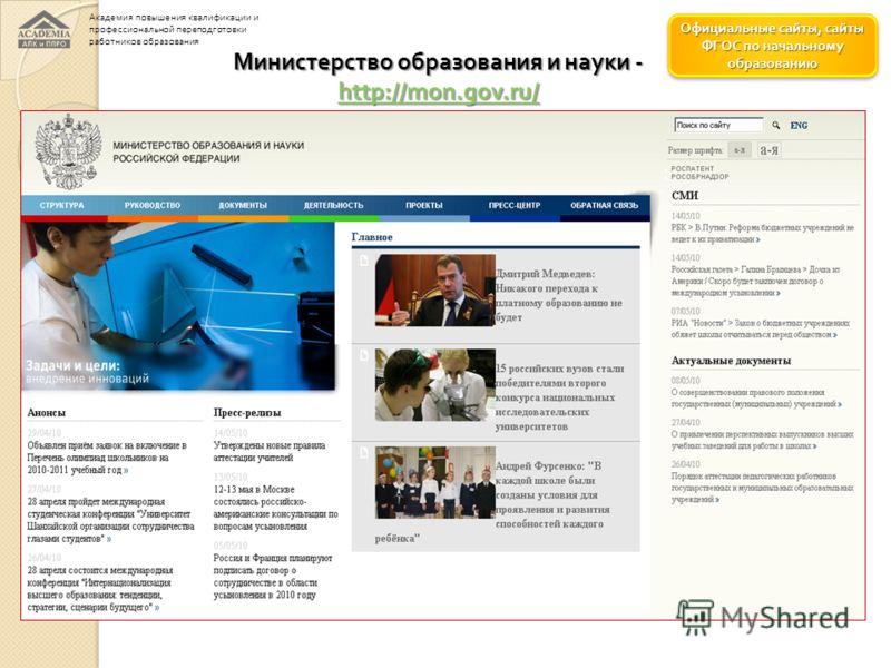 Официальные сайты, сайты ФГОС по начальному образованию Официальные сайты, сайты ФГОС по начальному образованию Министерство образования и науки - http://mon.gov.ru/ http://mon.gov.ru/ Академия повышения квалификации и профессиональной переподготовки