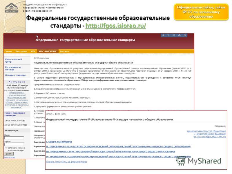 Официальные сайты, сайты ФГОС по начальному образованию Официальные сайты, сайты ФГОС по начальному образованию Федеральные государственные образовательные стандарты - http://fgos.isiorao.ru/ http://fgos.isiorao.ru/ Академия повышения квалификации и
