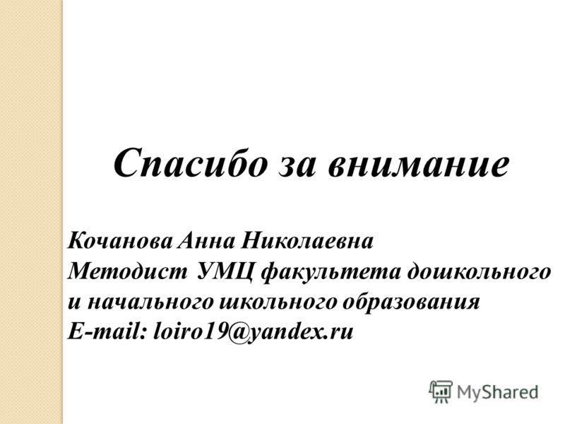 Спасибо за внимание Кочанова Анна Николаевна Методист УМЦ факультета дошкольного и начального школьного образования E-mail: loiro19@yandex.ru