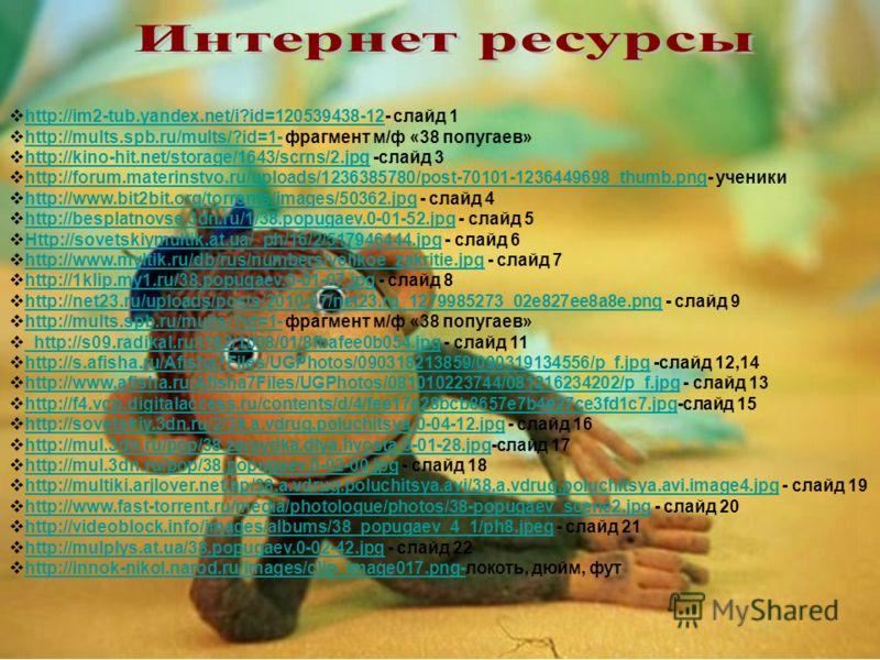 http://im2-tub.yandex.net/i?id=120539438-12- слайд 1 http://im2-tub.yandex.net/i?id=120539438-12 http://mults.spb.ru/mults/?id=1- фрагмент м/ф «38 попугаев» http://mults.spb.ru/mults/?id=1- http://kino-hit.net/storage/1643/scrns/2.jpg -слайд 3 http:/
