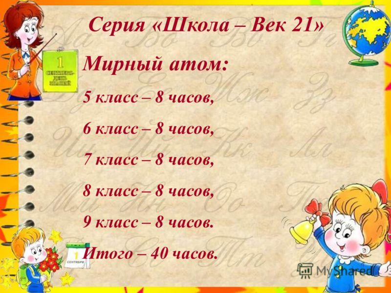 Серия «Школа – Век 21» Мирный атом: 5 класс – 8 часов, 6 класс – 8 часов, 7 класс – 8 часов, 8 класс – 8 часов, 9 класс – 8 часов. Итого – 40 часов.
