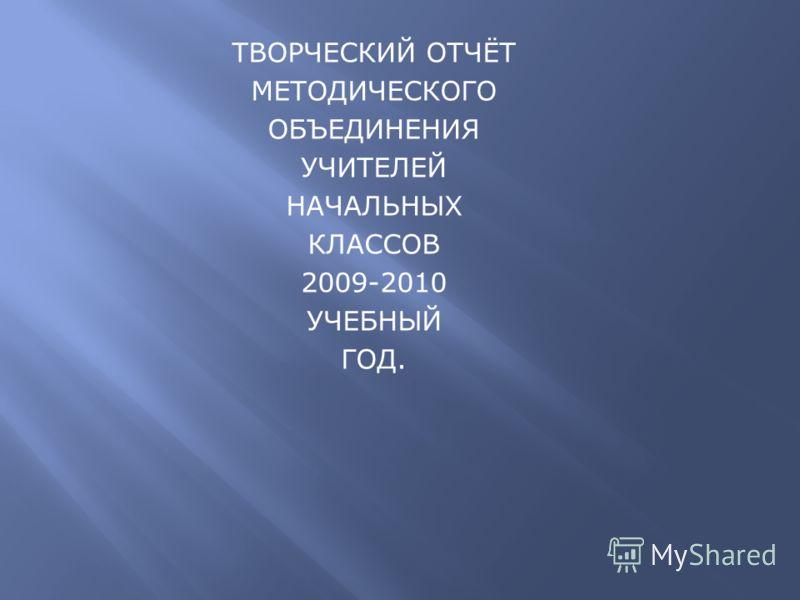 ТВОРЧЕСКИЙ ОТЧЁТ МЕТОДИЧЕСКОГО ОБЪЕДИНЕНИЯ УЧИТЕЛЕЙ НАЧАЛЬНЫХ КЛАССОВ 2009-2010 УЧЕБНЫЙ ГОД.