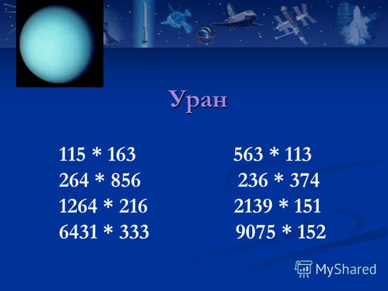 115 * 163 563 * 113 264 * 856 236 * 374 1264 * 216 2139 * 151 6431 * 333 9075 * 152 Уран