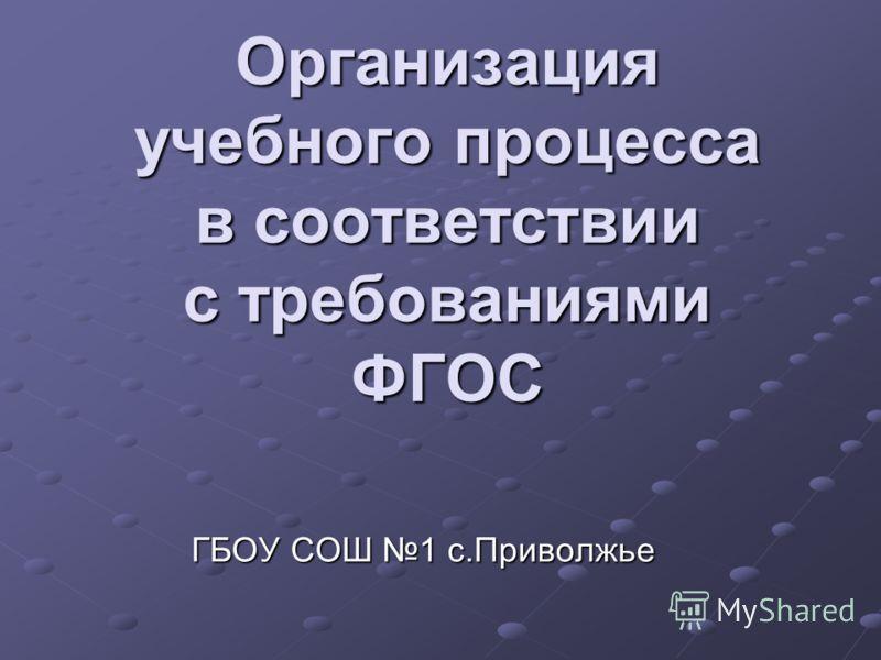 Организация учебного процесса в соответствии с требованиями ФГОС ГБОУ СОШ 1 с.Приволжье