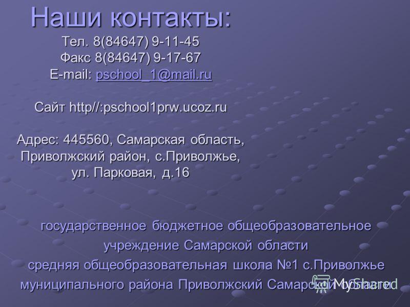 Наши контакты: Тел. 8(84647) 9-11-45 Факс 8(84647) 9-17-67 E-mail: pschool_1@mail.ru Сайт http//:pschool1prw.ucoz.ru Адрес: 445560, Самарская область, Приволжский район, с.Приволжье, ул. Парковая, д.16 Наши контакты: Тел. 8(84647) 9-11-45 Факс 8(8464