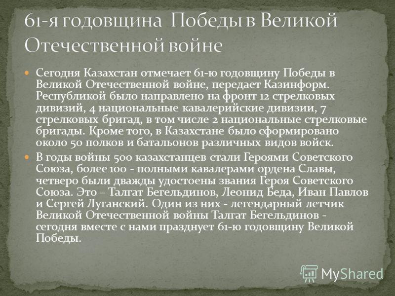 Сегодня Казахстан отмечает 61-ю годовщину Победы в Великой Отечественной войне, передает Казинформ. Республикой было направлено на фронт 12 стрелковых дивизий, 4 национальные кавалерийские дивизии, 7 стрелковых бригад, в том числе 2 национальные стре