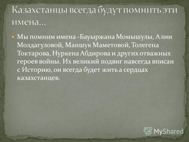 Мы помним имена -Бауыржана Момышулы, Алии Молдагуловой, Маншук Маметовой, Толегена Токтарова, Нуркена Абдирова и других отважных героев войны. Их великий подвиг навсегда вписан с Историю, он всегда будет жить а сердцах казахстанцев.
