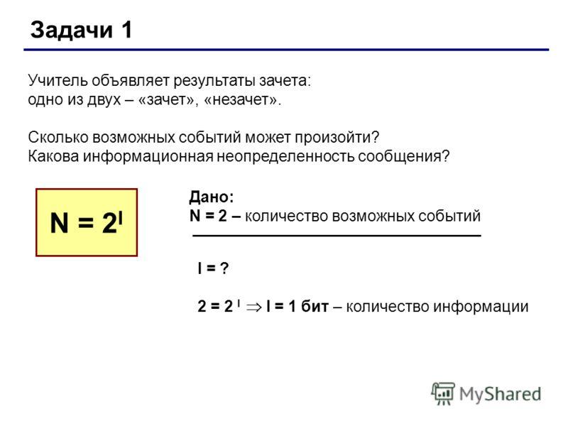 Задачи 1 Учитель объявляет результаты зачета: одно из двух – «зачет», «незачет». Сколько возможных событий может произойти? Какова информационная неопределенность сообщения? N = 2 I Дано: N = 2 – количество возможных событий I = ? 2 = 2 I I = 1 бит –
