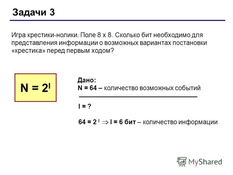 Задачи 3 Игра крестики-нолики. Поле 8 х 8. Сколько бит необходимо для представления информации о возможных вариантах постановки «крестика» перед первым ходом? N = 2 I Дано: N = 64 – количество возможных событий I = ? 64 = 2 I I = 6 бит – количество и