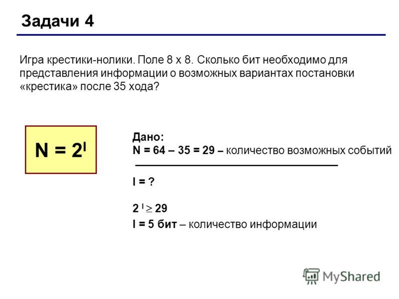 Задачи 4 Игра крестики-нолики. Поле 8 х 8. Сколько бит необходимо для представления информации о возможных вариантах постановки «крестика» после 35 хода? N = 2 I Дано: N = 64 – 35 = 29 – количество возможных событий I = ? 2 I 29 I = 5 бит – количеств