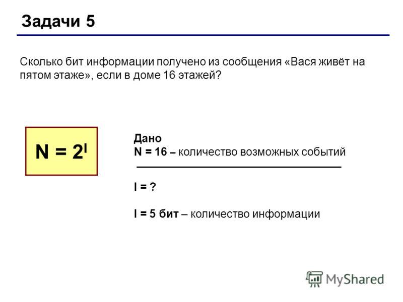 Задачи 5 Сколько бит информации получено из сообщения «Вася живёт на пятом этаже», если в доме 16 этажей? N = 2 I Дано N = 16 – количество возможных событий I = ? I = 5 бит – количество информации