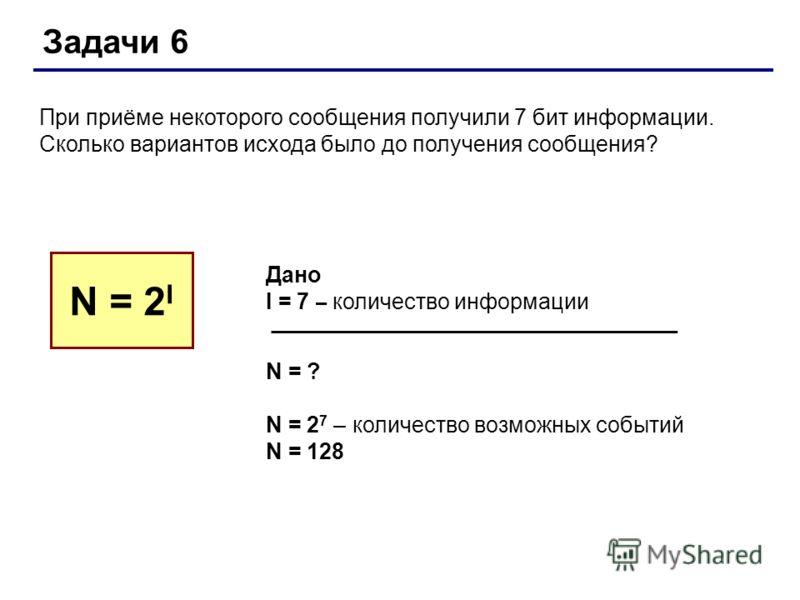 Задачи 6 При приёме некоторого сообщения получили 7 бит информации. Сколько вариантов исхода было до получения сообщения? N = 2 I Дано I = 7 – количество информации N = ? N = 2 7 – количество возможных событий N = 128