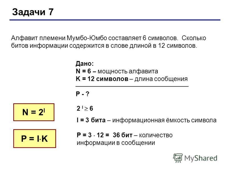 Задачи 7 Алфавит племени Мумбо-Юмбо составляет 6 символов. Сколько битов информации содержится в слове длиной в 12 символов. N = 2 I Дано: N = 6 – мощность алфавита K = 12 символов – длина сообщения P - ? 2 I 6 I = 3 бита – информационная ёмкость сим