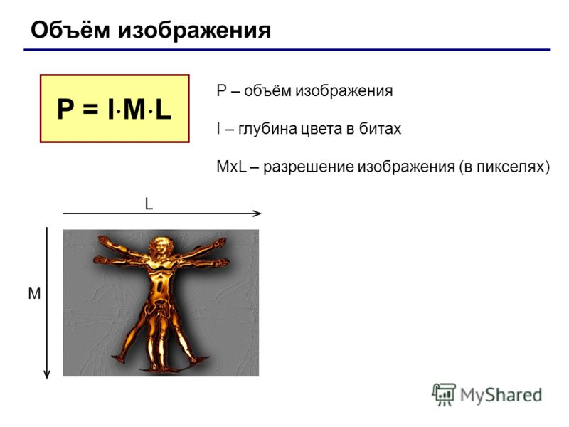 Объём изображения P – объём изображения I – глубина цвета в битах MxL – разрешение изображения (в пикселях) P = I M L L M
